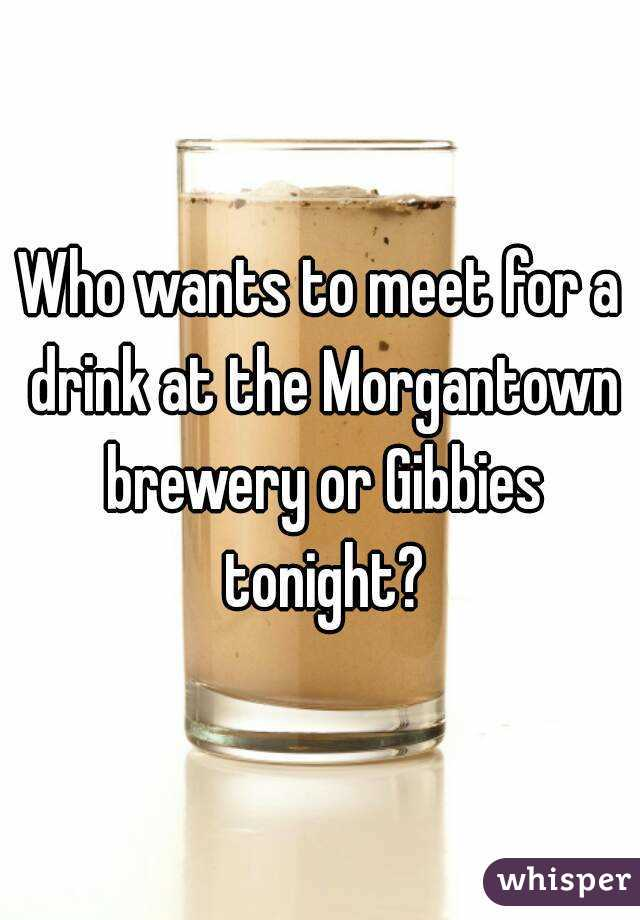 Who wants to meet for a drink at the Morgantown brewery or Gibbies tonight?