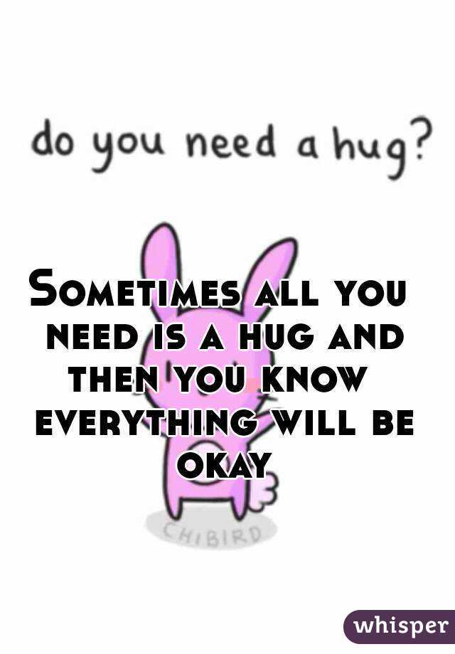 Sometimes all you need is a hug and then you know  everything will be okay