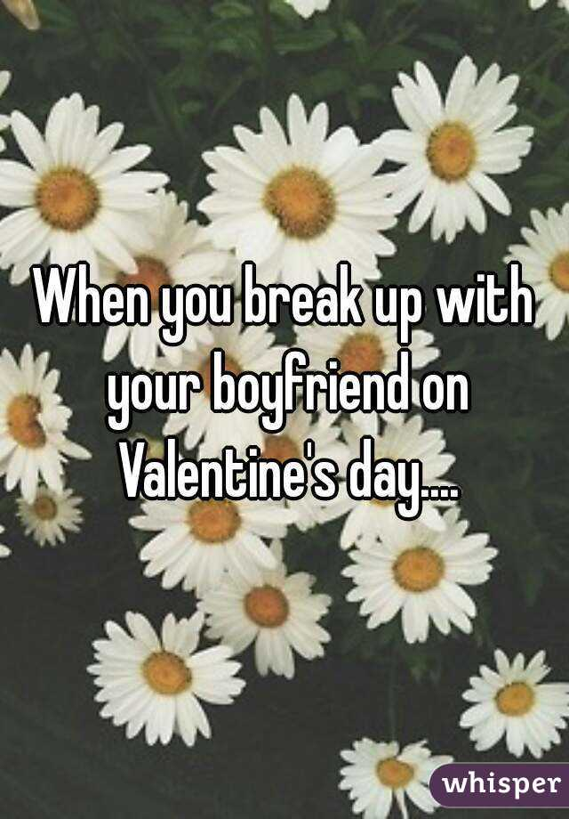 When you break up with your boyfriend on Valentine's day....