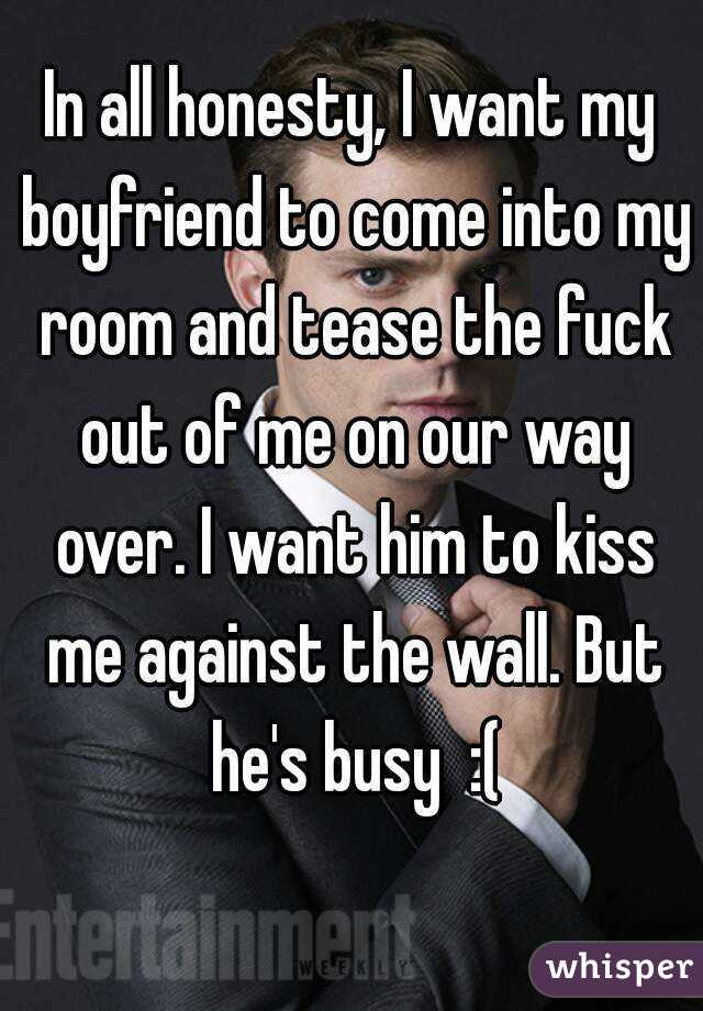 In all honesty, I want my boyfriend to come into my room and tease the fuck out of me on our way over. I want him to kiss me against the wall. But he's busy  :(