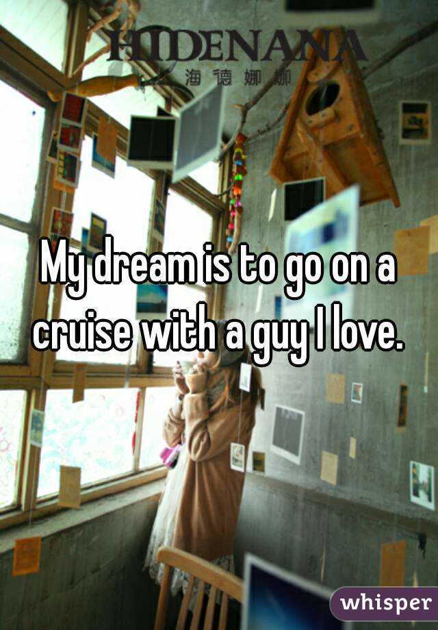 My dream is to go on a cruise with a guy I love.