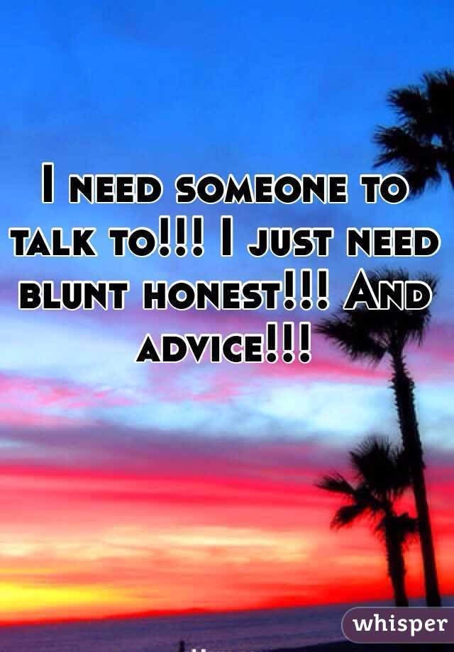 I need someone to talk to!!! I just need blunt honest!!! And advice!!!