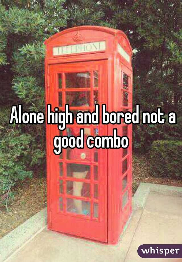 Alone high and bored not a good combo