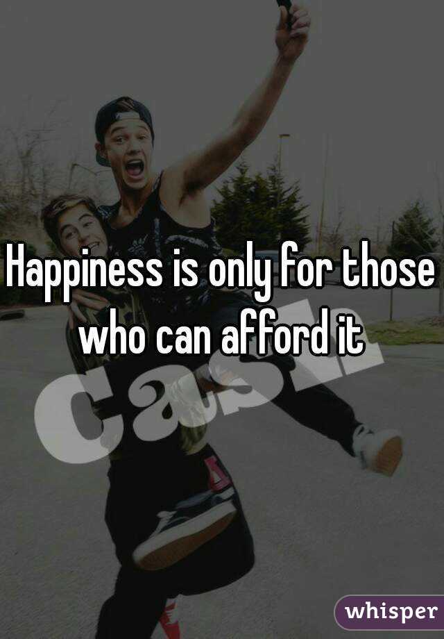 Happiness is only for those who can afford it