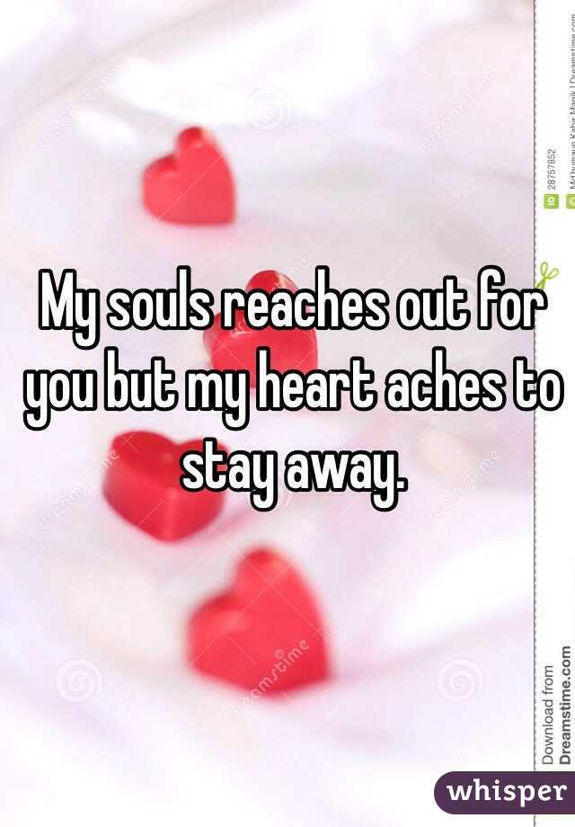 My souls reaches out for you but my heart aches to stay away.