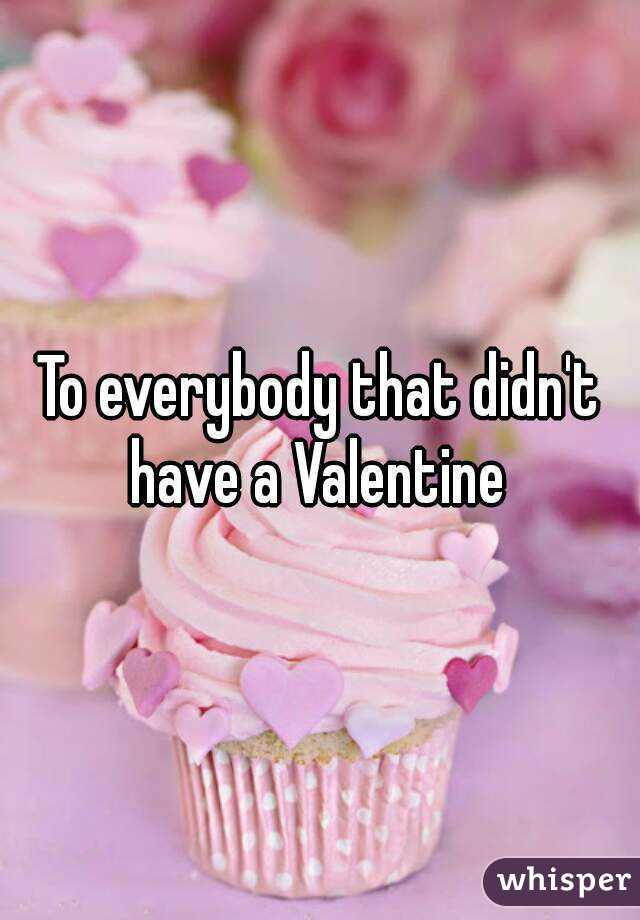 To everybody that didn't have a Valentine