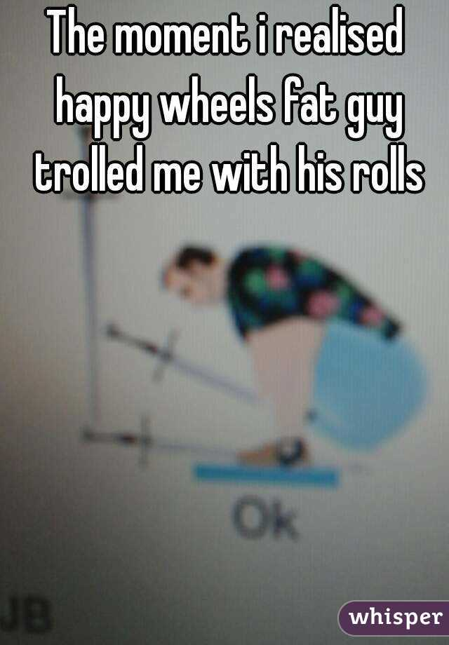 The moment i realised happy wheels fat guy trolled me with his rolls