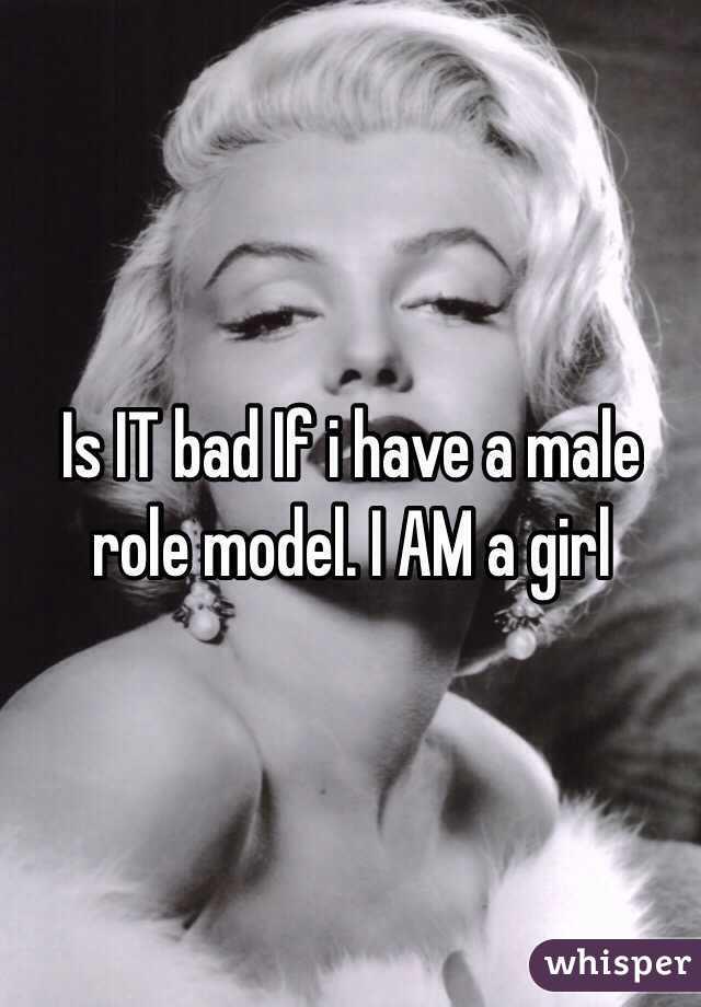 Is IT bad If i have a male role model. I AM a girl