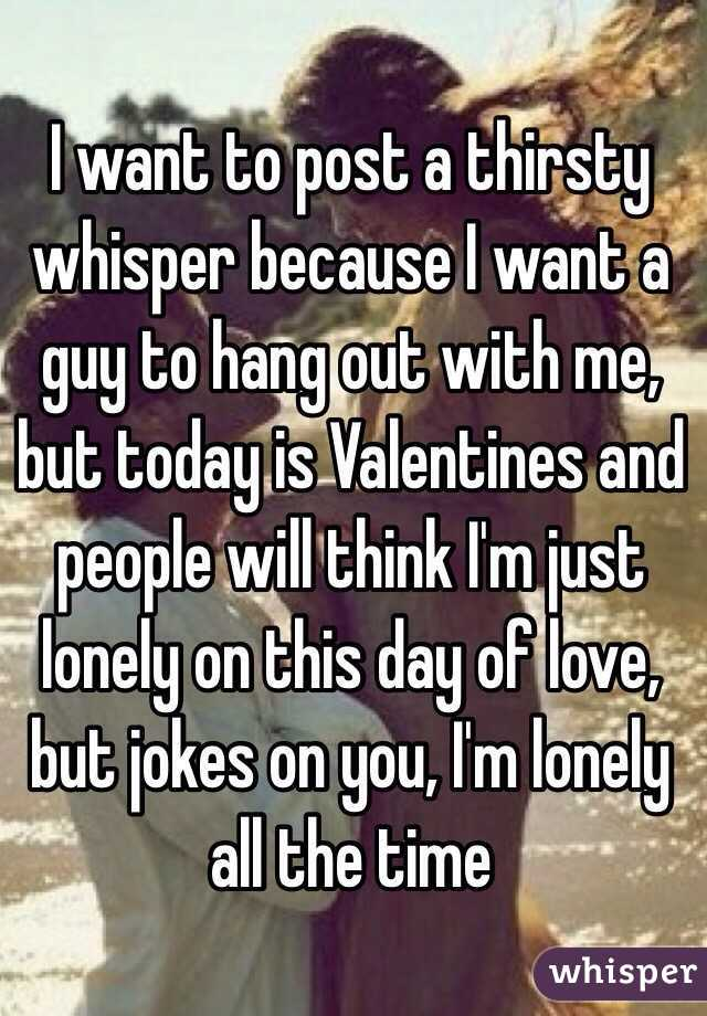 I want to post a thirsty whisper because I want a guy to hang out with me, but today is Valentines and people will think I'm just lonely on this day of love, but jokes on you, I'm lonely all the time