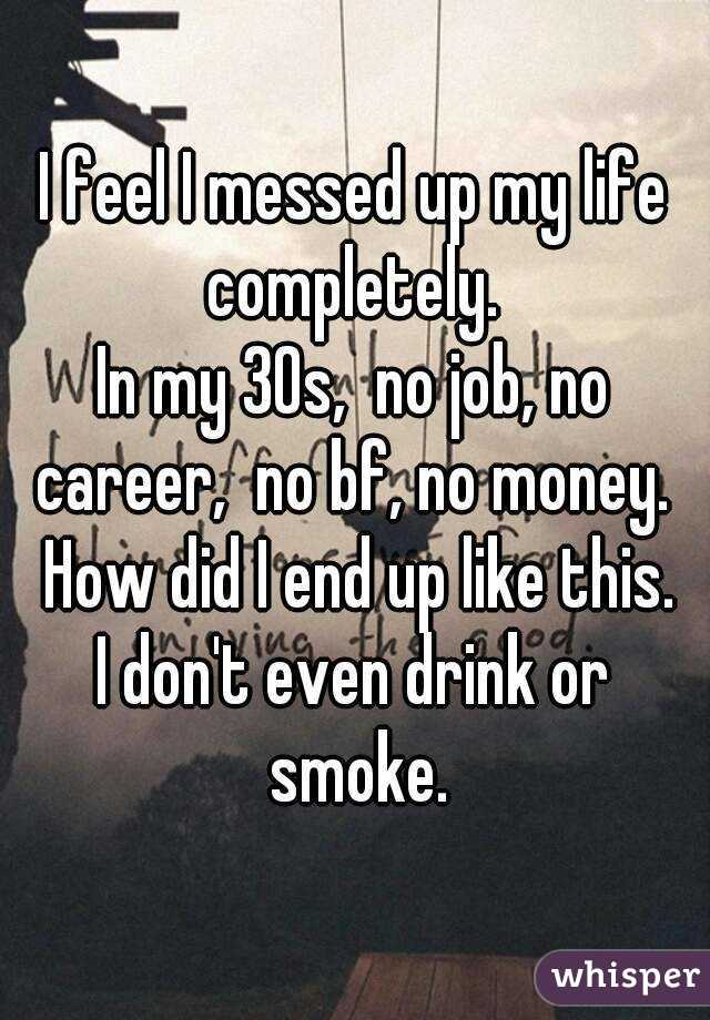 I feel I messed up my life completely.  In my 30s,  no job, no career,  no bf, no money.  How did I end up like this. I don't even drink or smoke.