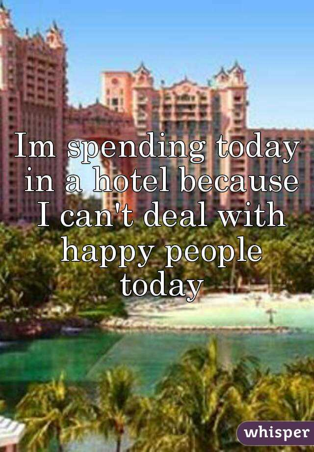 Im spending today in a hotel because I can't deal with happy people today