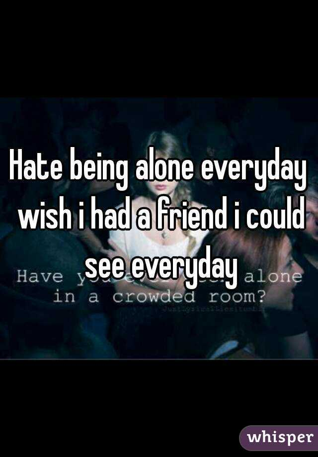 Hate being alone everyday wish i had a friend i could see everyday