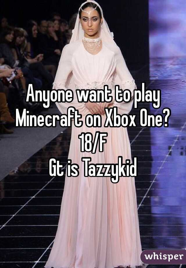 Anyone want to play Minecraft on Xbox One? 18/F Gt is Tazzykid