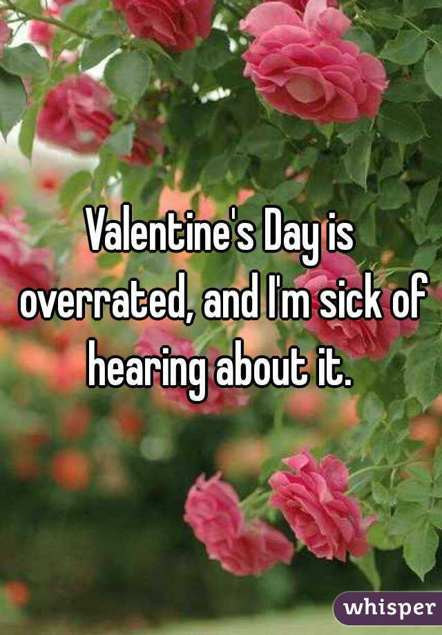 Valentine's Day is overrated, and I'm sick of hearing about it.