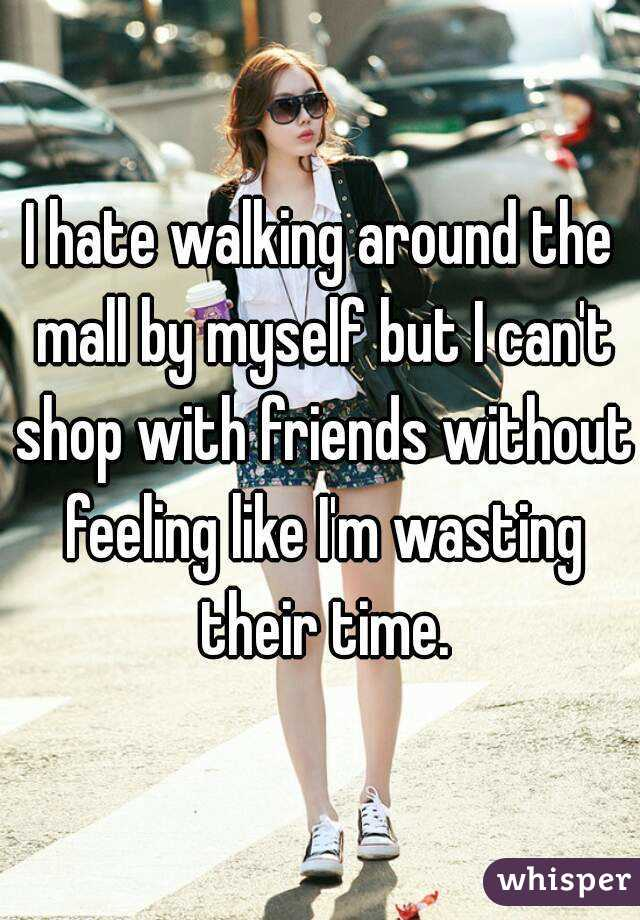 I hate walking around the mall by myself but I can't shop with friends without feeling like I'm wasting their time.