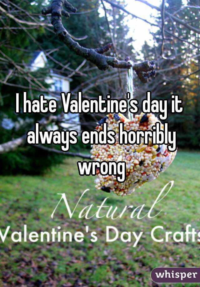 I hate Valentine's day it always ends horribly wrong