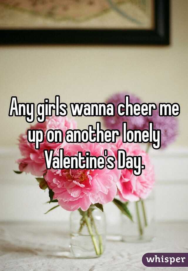 Any girls wanna cheer me up on another lonely Valentine's Day.