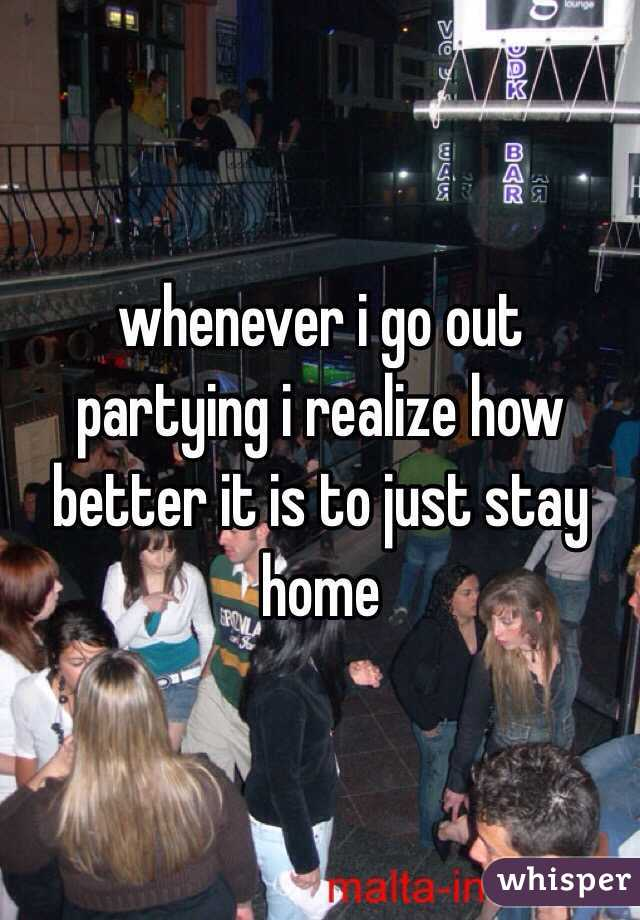 whenever i go out partying i realize how better it is to just stay home