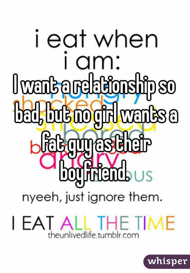 I want a relationship so bad, but no girl wants a fat guy as their boyfriend.