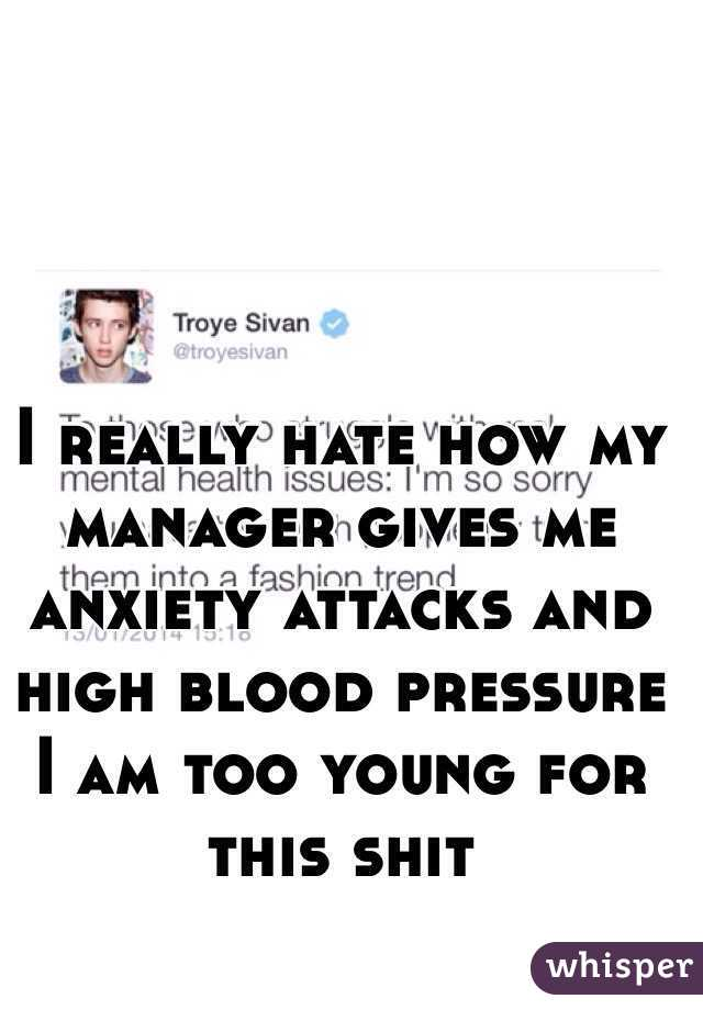 I really hate how my manager gives me anxiety attacks and high blood pressure I am too young for this shit