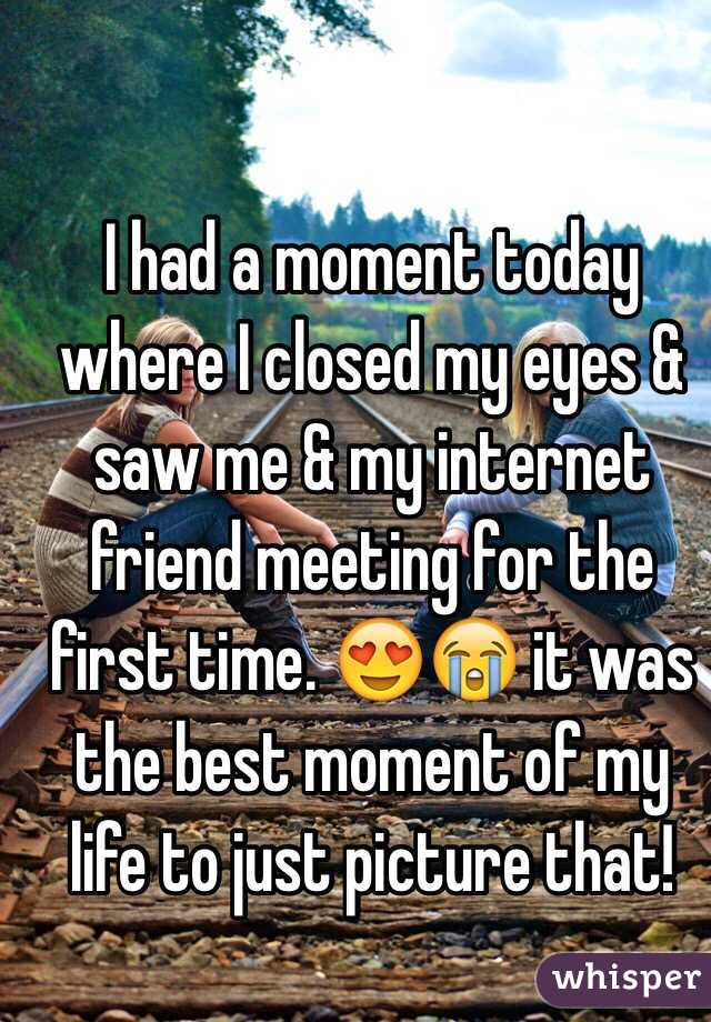 I had a moment today where I closed my eyes & saw me & my internet friend meeting for the first time. 😍😭 it was the best moment of my life to just picture that!