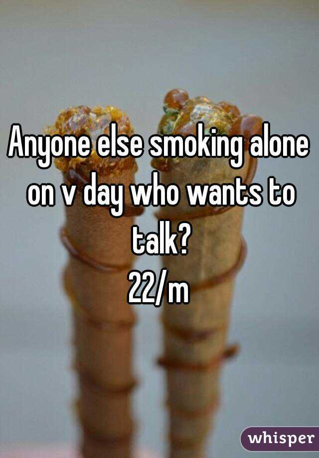 Anyone else smoking alone on v day who wants to talk? 22/m