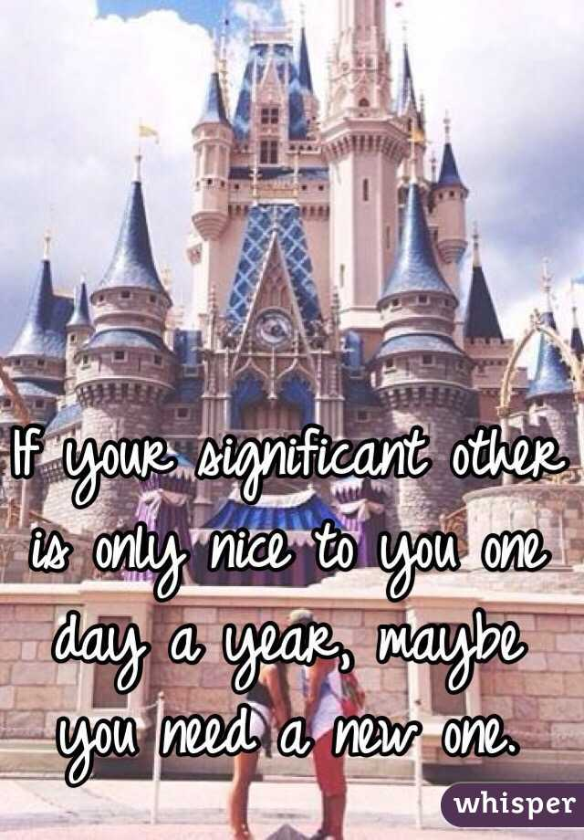 If your significant other is only nice to you one day a year, maybe you need a new one.