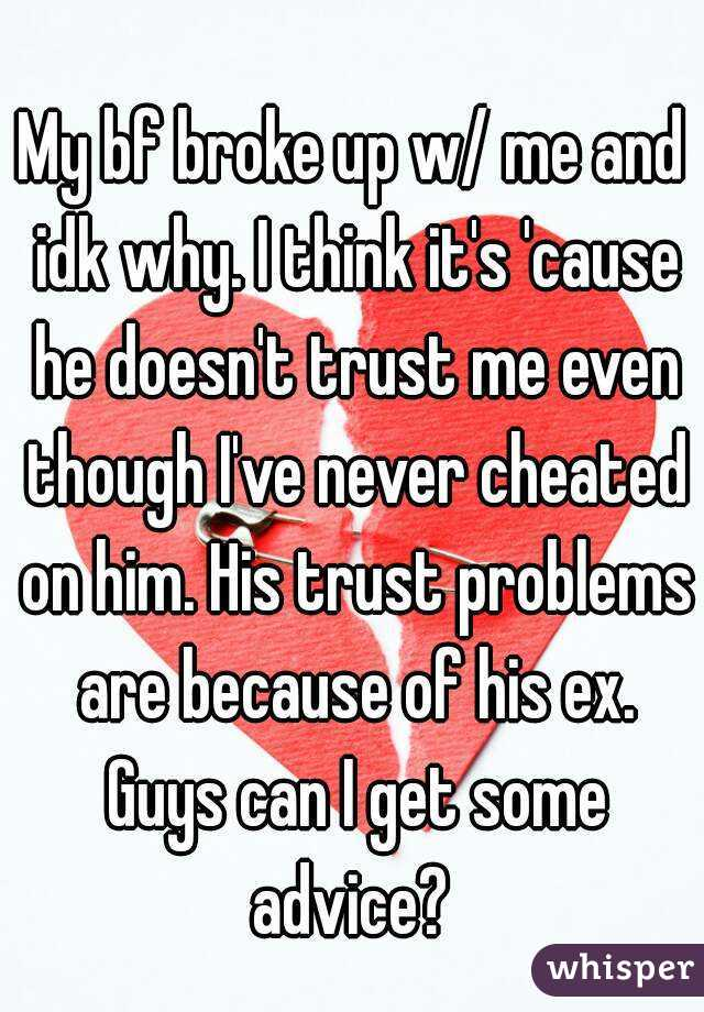 My bf broke up w/ me and idk why. I think it's 'cause he doesn't trust me even though I've never cheated on him. His trust problems are because of his ex. Guys can I get some advice?
