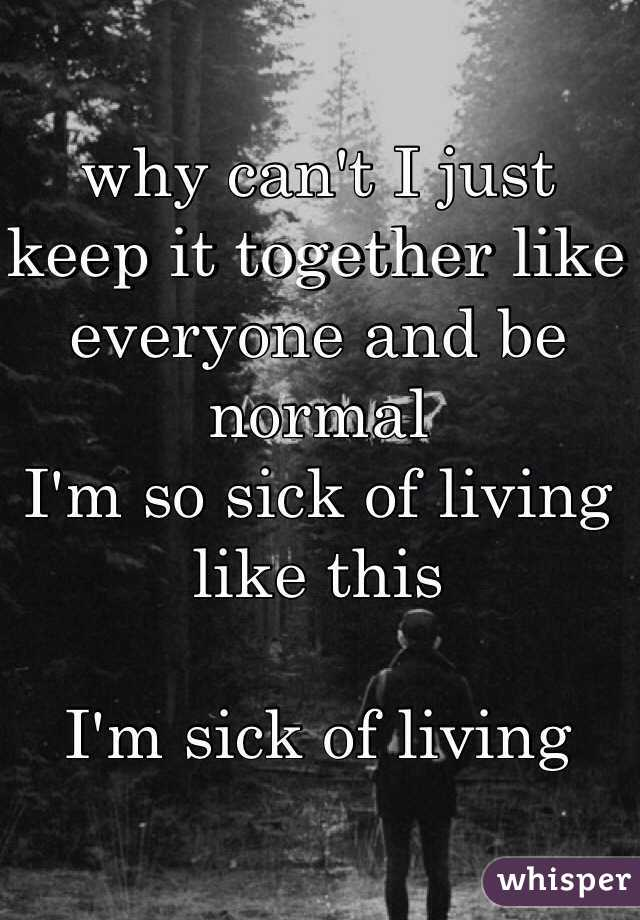 why can't I just keep it together like everyone and be normal I'm so sick of living like this  I'm sick of living