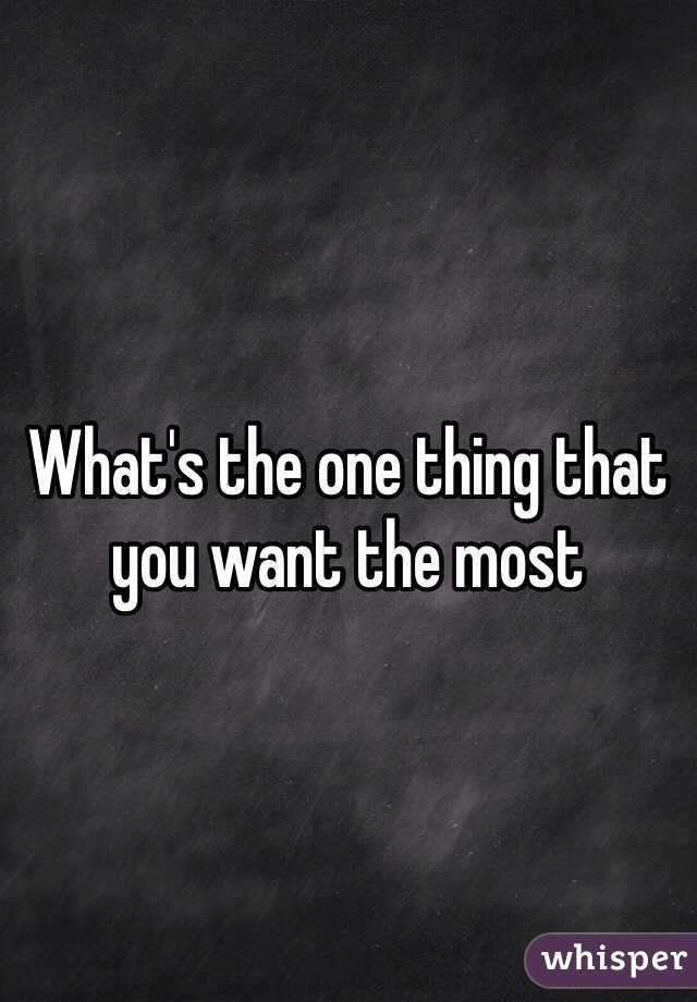 What's the one thing that you want the most