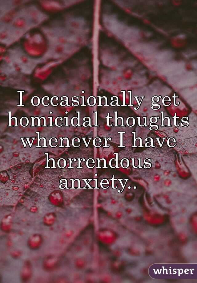 I occasionally get homicidal thoughts whenever I have horrendous anxiety..