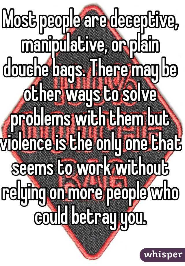 Most people are deceptive, manipulative, or plain douche bags. There may be other ways to solve problems with them but violence is the only one that seems to work without relying on more people who could betray you.