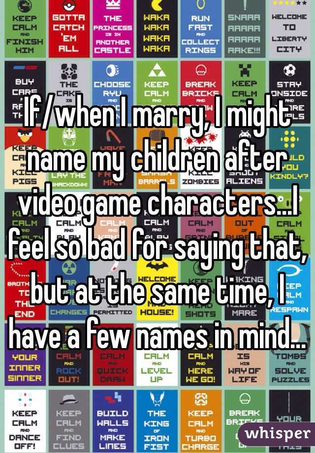 If/when I marry, I might name my children after video game characters...I feel so bad for saying that, but at the same time, I have a few names in mind...