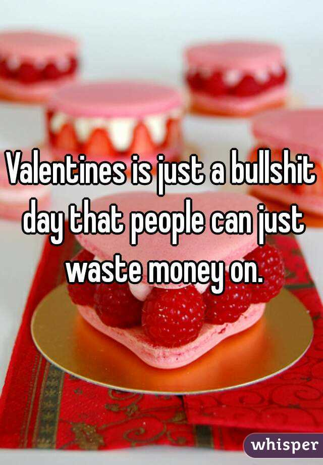 Valentines is just a bullshit day that people can just waste money on.
