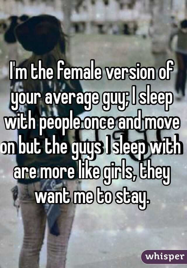 I'm the female version of your average guy; I sleep with people once and move on but the guys I sleep with are more like girls, they want me to stay.
