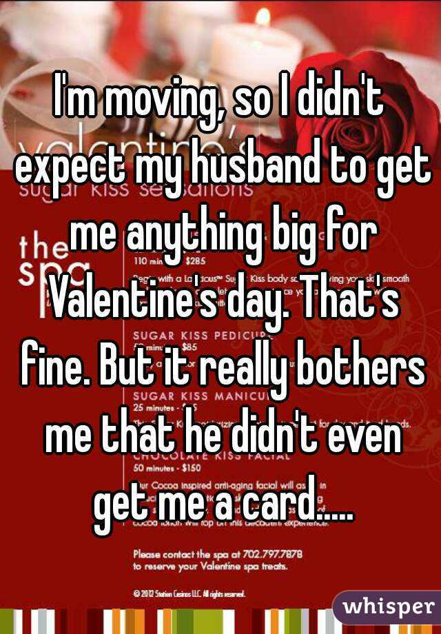I'm moving, so I didn't expect my husband to get me anything big for Valentine's day. That's fine. But it really bothers me that he didn't even get me a card.....
