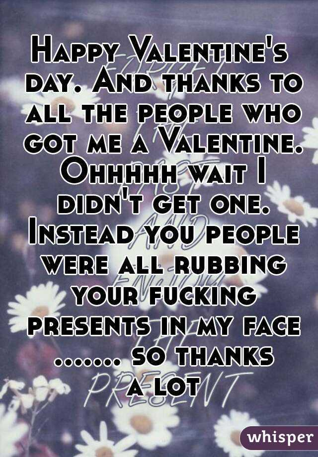 Happy Valentine's day. And thanks to all the people who got me a Valentine. Ohhhhh wait I didn't get one. Instead you people were all rubbing your fucking presents in my face ....... so thanks a lot