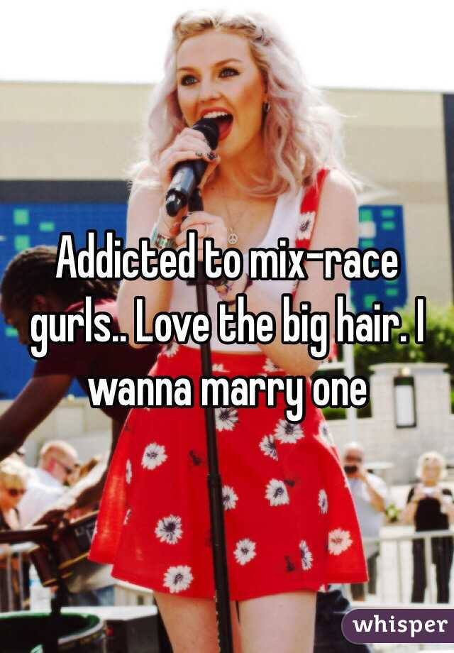Addicted to mix-race gurls.. Love the big hair. I wanna marry one
