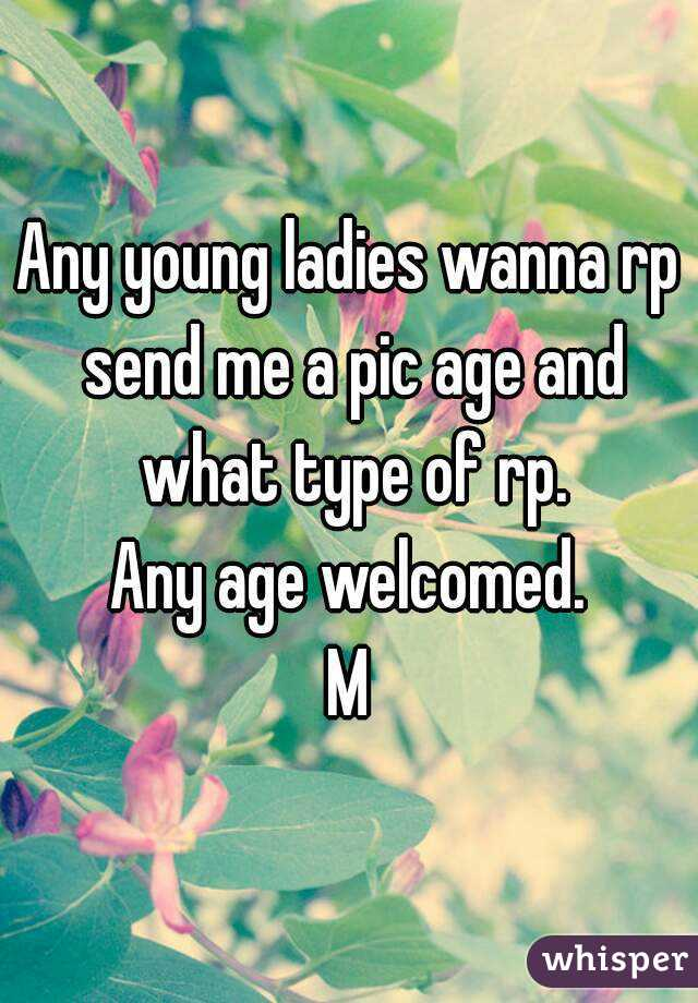Any young ladies wanna rp send me a pic age and what type of rp. Any age welcomed. M