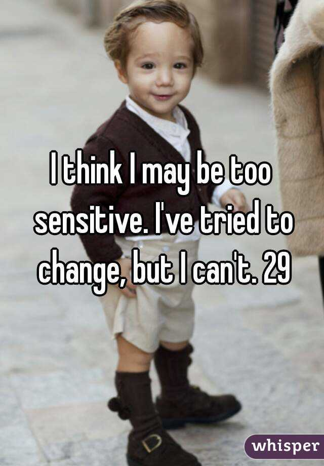 I think I may be too sensitive. I've tried to change, but I can't. 29