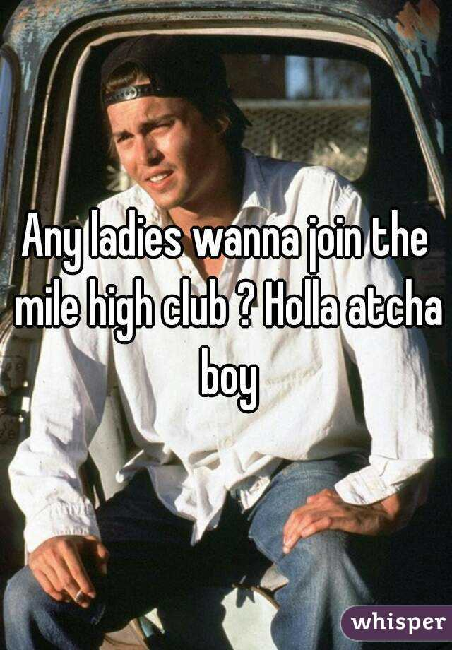 Any ladies wanna join the mile high club ? Holla atcha boy