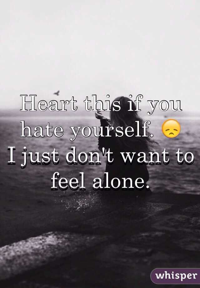Heart this if you hate yourself. 😞 I just don't want to feel alone.