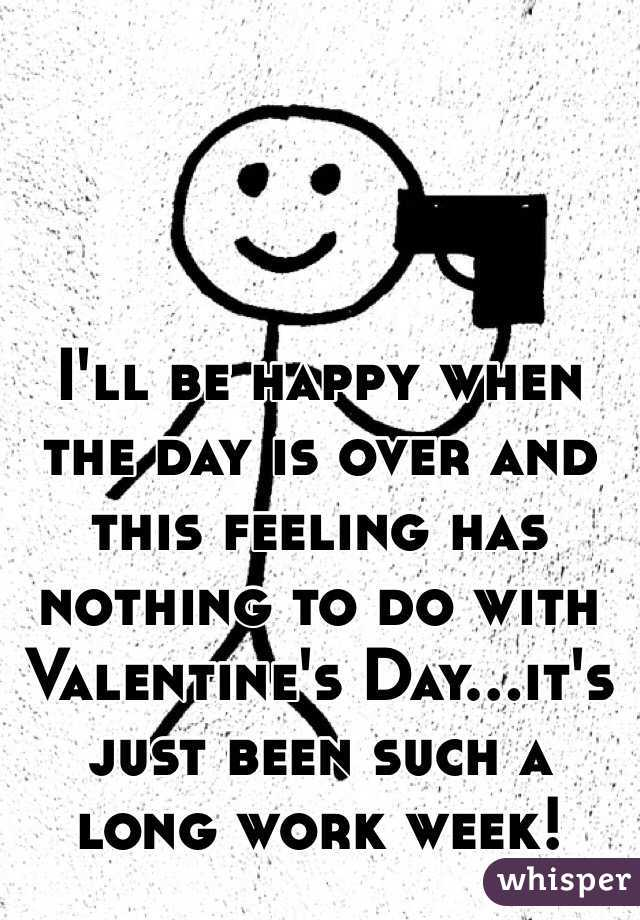 I'll be happy when the day is over and this feeling has nothing to do with Valentine's Day...it's just been such a long work week!