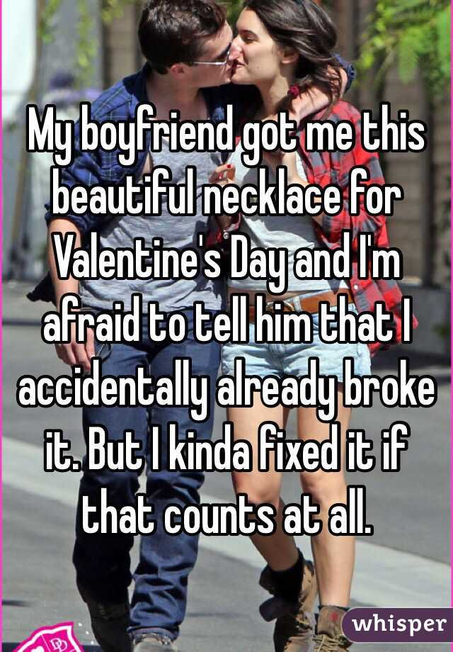 My boyfriend got me this beautiful necklace for Valentine's Day and I'm afraid to tell him that I accidentally already broke it. But I kinda fixed it if that counts at all.