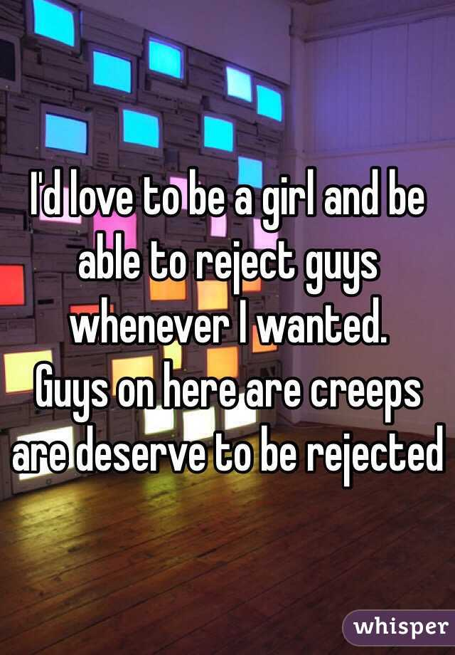 I'd love to be a girl and be able to reject guys whenever I wanted. Guys on here are creeps are deserve to be rejected