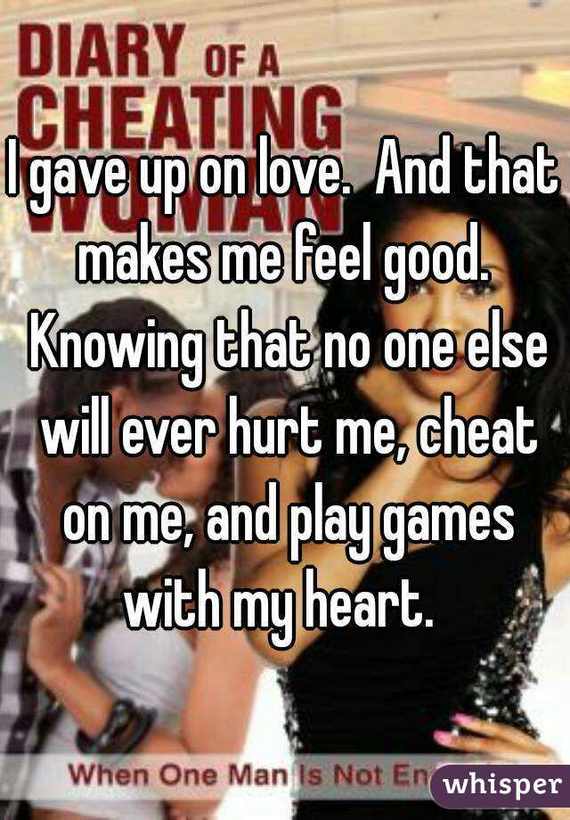 I gave up on love.  And that makes me feel good.  Knowing that no one else will ever hurt me, cheat on me, and play games with my heart.