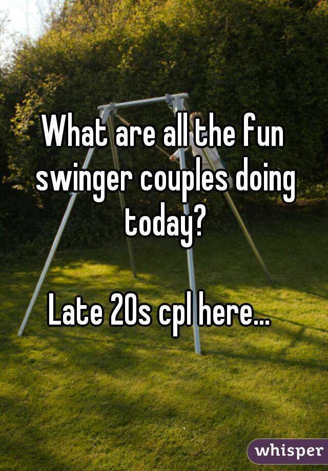 What are all the fun swinger couples doing today?  Late 20s cpl here...