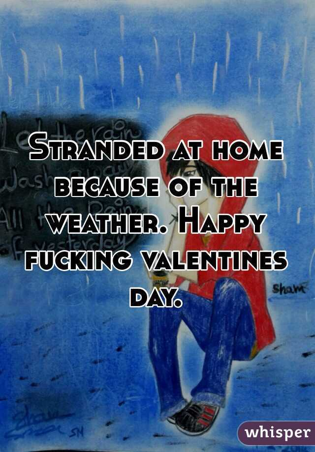 Stranded at home because of the weather. Happy fucking valentines day.