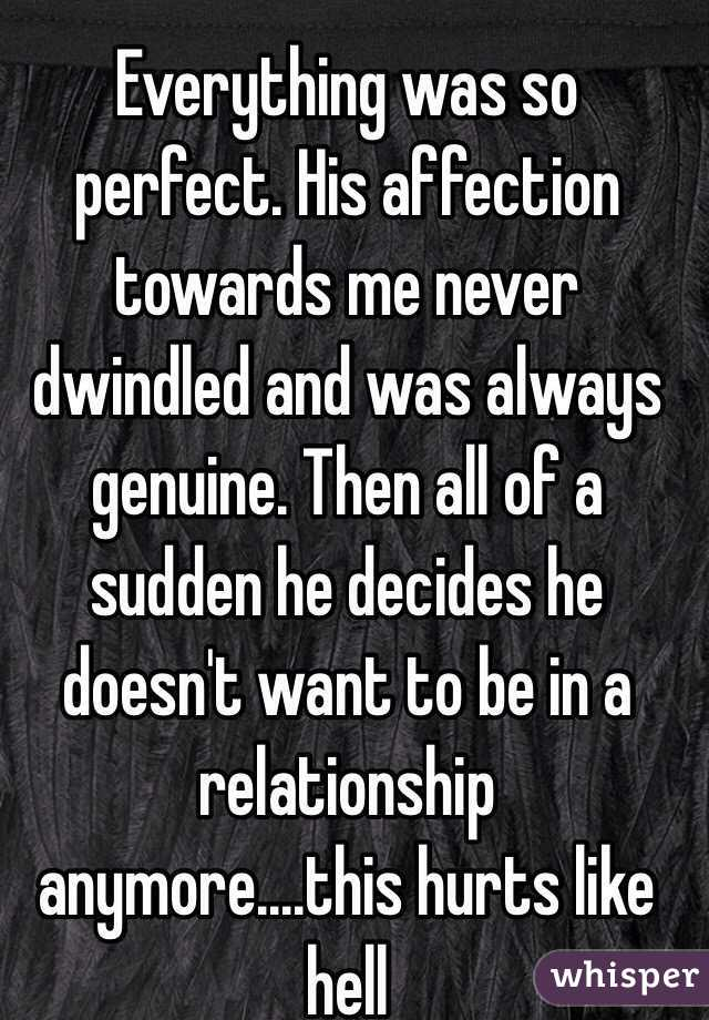 Everything was so perfect. His affection towards me never dwindled and was always genuine. Then all of a sudden he decides he doesn't want to be in a relationship anymore....this hurts like hell