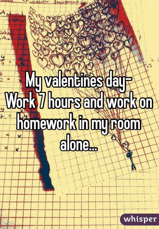 My valentines day- Work 7 hours and work on homework in my room alone...
